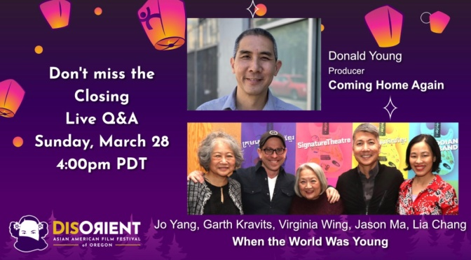 Mar. 28: Disorient Asian American Film Festival Closing Night Film Q & A with Virginia Wing, Lia Chang, Jason Ma, Garth Kravits and Jo Yang for WHEN THE WORLD WAS YOUNG, and Donald Young for COMING HOME AGAIN
